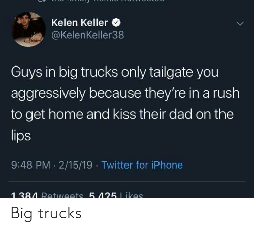 Dad, Iphone, and Twitter: Kelen Keller  @KelenKeller38  Guys in big trucks only tailgate you  aggressively because they're in a rush  to get home and kiss their dad on the  9:48 PM 2/15/19 Twitter for iPhone Big trucks