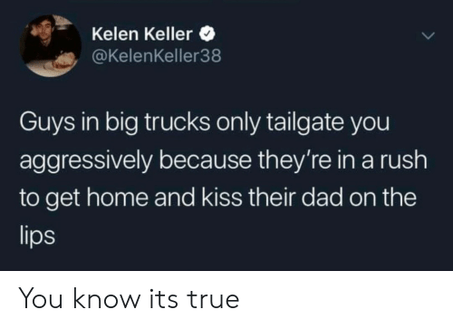 Trucks: Kelen Keller  @KelenKeller38  Guys in big trucks only tailgate you  aggressively because they're in a rush  to get home and kiss their dad on the  lips You know its true