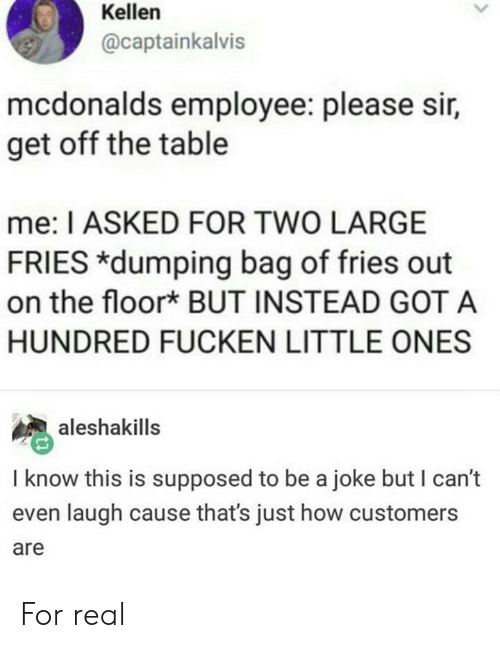 dumping: Kellen  @captainkalvis  mcdonalds employee: please sir,  get off the table  me: I ASKED FOR TWO LARGE  FRIES *dumping bag of fries out  on the floor* BUT INSTEAD GOT A  HUNDRED FUCKEN LITTLE ONES  aleshakills  I know this is supposed to be a joke but I can't  even laugh cause that's just how customers  are For real