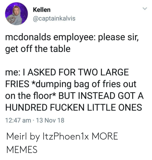 dumping: Kellen  @captainkalvis  mcdonalds employee. please Sir,  get off the table  me: I ASKED FOR TWO LARGE  FRIES *dumping bag of fries out  on the floor* BUT INSTEAD GOT A  HUNDRED FUCKEN LITTLE ONES  12:47 am 13 Nov 18 Meirl by ItzPhoen1x MORE MEMES