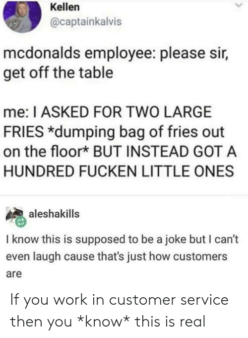 dumping: Kellen  @captainkalvis  mcdonalds employee: please sir,  get off the table  me: I ASKED FOR TWO LARGE  FRIES *dumping bag of fries out  on the floor* BUT INSTEAD GOT A  HUNDRED FUCKEN LITTLE ONES  aleshakills  I know this is supposed to be a joke but I can't  even laugh cause that's just how customers  are If you work in customer service then you *know* this is real