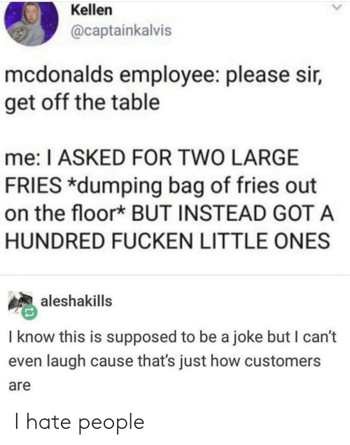 dumping: Kellen  @captainkalvis  mcdonalds employee: please sir,  get off the table  me: I ASKED FOR TWO LARGE  FRIES *dumping bag of fries out  on the floor* BUT INSTEAD GOTA  HUNDRED FUCKEN LITTLE ONES  aleshakills  I know this is supposed to be a joke but I can't  even laugh cause that's just how customers  are I hate people