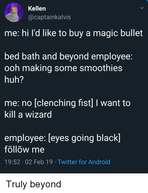 Me Hi: Kellen  @captainkalvis  me: hi l'd like to buy a magic bullet  bed batn and beyond employee.  ooh making some smoothie:s  huh?  me: no [clenching fist] I want to  Kill a wizard  employee: [eyes going black]  follow me  19:52 02 Feb 19 Twitter for Android Truly beyond