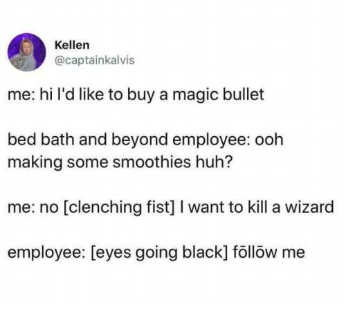 Me Hi: Kellen  @captainkalvis  me: hi l'd like to buy a magic bullet  bed bath and beyond employee: ooh  making some smoothies huh?  me: no [clenching fist] I want to kill a wizard  employee: [eyes going black] föllöw me