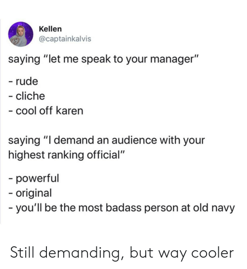 "Cool Off: Kellen  @captainkalvis  saying ""let me speak to your manager""  - rude  - cliche  - cool off karen  saying ""I demand an audience with your  highest ranking official""  -powerful  -origina  -you'll be the most badass person at old navy Still demanding, but way cooler"