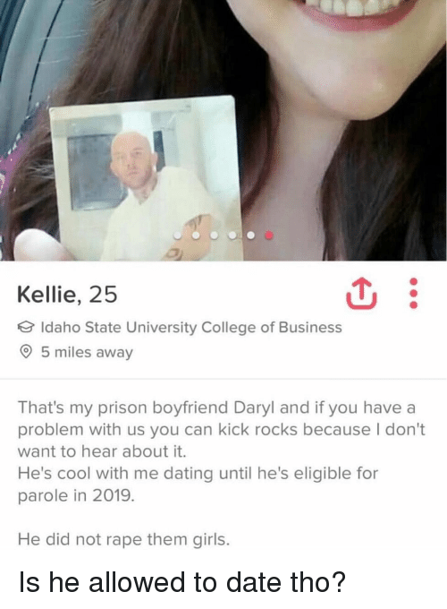daryl: Kellie, 25  Idaho State University College of Business  5 miles away  That's my prison boyfriend Daryl and if you have a  problem with us you can kick rocks because I don't  want to hear about it.  He's cool with me dating until he's eligible for  parole in 2019.  He did not rape them girls. Is he allowed to date tho?