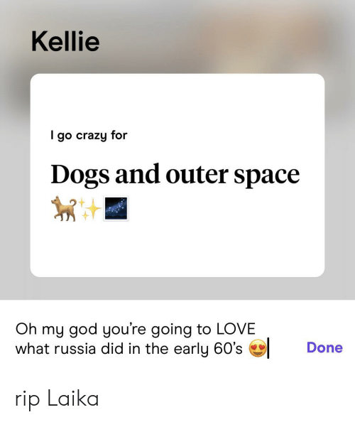 Kellie: Kellie  go crazy for  Dogs and outer space  Oh my god you're going to LOVE  what russia did in the early 60's  Done rip Laika