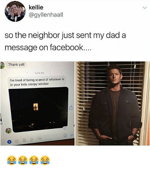 Kellie: kellie  @gyllenhaall  so the neighbor just sent my dad a  message on facebook  Thank yall!  8:06 PM  I'm tired of being scared of whatever is  in your kids creepy window  S0 😂😂😂😂