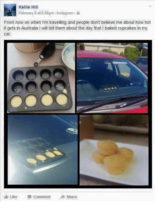 """Kellie: Kellie Hill  February 8 at 5:56pm InstagramR  From now on when I'm travelling and people don't believe me about how hot  it gets in Australia I will tell them about the day that I baked cupcakes in my  car  Like """" Comment Share"""
