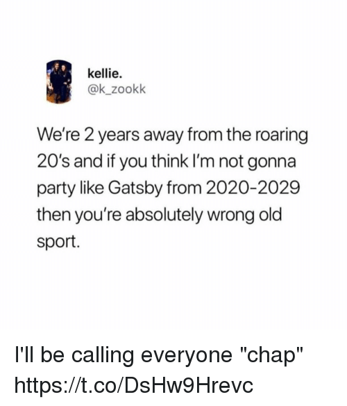 """Kellie: kellie.  @k_zookk  We're 2 years away from the roaring  20's and if you think I'm not gonna  party like Gatsby from 2020-2029  then you're absolutely wrong old  sport. I'll be calling everyone """"chap"""" https://t.co/DsHw9Hrevc"""
