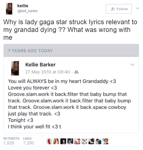 Kellie: kellie  @kell_barker  Follow |  Why is lady gaga star struck lyrics relevant to  my grandad dying ?? What was wrong with  me  7 YEARS AGO TODAY  Kellie Barker  27 May 2010 at 08:40 .  You will ALWAYS be in my heart Grandaddy <3  Lovee you forever <3  Groove.slam.work it back.filter that baby bump that  track. Groove.slam.work it back.filter that baby bump  that track. Groove.slam.work it back.space cowboy  just play that track. <3  Tonight <3  I think your well fit <3 t  RETWEETS LIKES  1,928 7,290