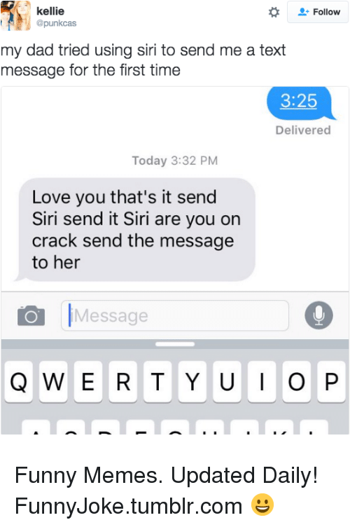 Kellie: kellie  @punkcas  Follow  my dad tried using siri to send me a text  message for the first time  3:25  Delivered  Today 3:32 PM  Love you that's it send  Siri send it Siri are you on  crack send the message  to her  Message Funny Memes. Updated Daily! ⇢ FunnyJoke.tumblr.com 😀
