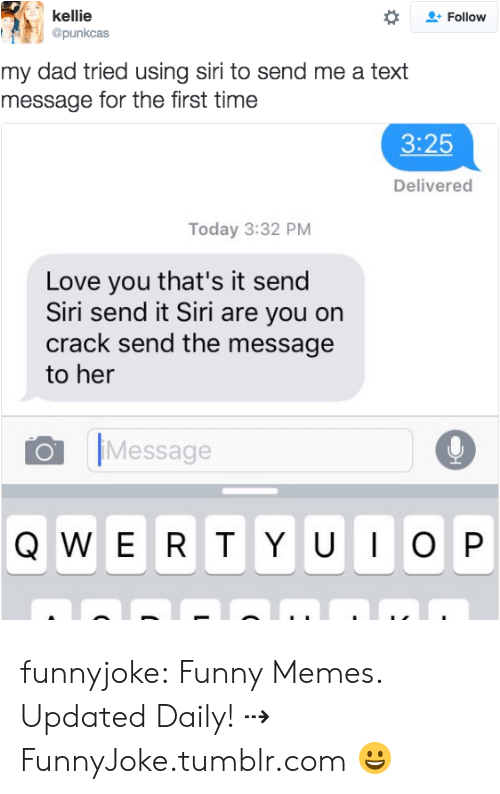 Kellie: kellie  @punkcas  Follow  my dad tried using siri to send me a text  message for the first time  3:25  Delivered  Today 3:32 PM  Love you that's it send  Siri send it Siri are you on  crack send the message  to her  Message funnyjoke:  Funny Memes. Updated Daily! ⇢ FunnyJoke.tumblr.com 😀