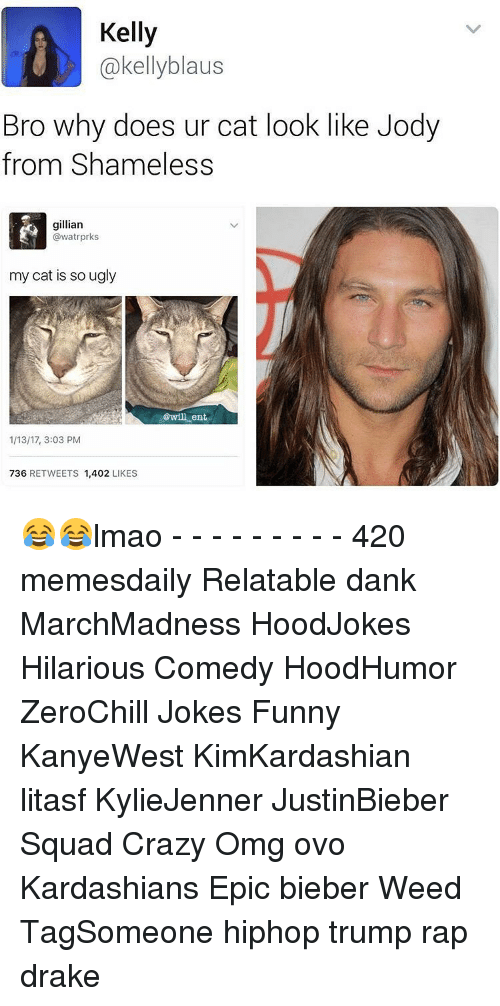 Cat Look: Kelly  Cakellyblaus  Bro why does ur cat look like Jody  from Shameless  gillian  @watrprks  my cat is so ugly  @will ent  1/13/17, 3:03 PM  736  RETWEETS  1,402  LIKES 😂😂lmao - - - - - - - - - 420 memesdaily Relatable dank MarchMadness HoodJokes Hilarious Comedy HoodHumor ZeroChill Jokes Funny KanyeWest KimKardashian litasf KylieJenner JustinBieber Squad Crazy Omg ovo Kardashians Epic bieber Weed TagSomeone hiphop trump rap drake