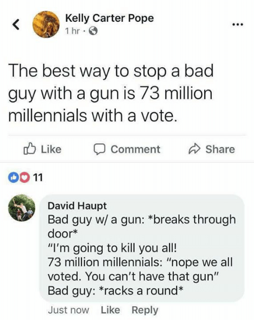 """Bad, Memes, and Pope Francis: Kelly Carter Pope  Ihr.  The best way to stop a bad  guy with a gun is 73 million  millennials with a vote.  Like Comment Share  00 11  David Haupt  Bad guy w/ a gun: *breaks through  door*  """"I'm going to kill you all!  73 million millennials: """"nope we all  voted. You can't have that gun""""  Bad guy: racks a round*  Just now Like Reply"""