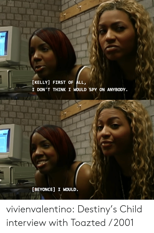 First Of All: [KELLY] FIRST OF ALL,  I DON'T THINK I WOULD SPY ON ANYBODY.   [BEYONCE] I WOULD. vivienvalentino: Destiny's Child interview with Toazted / 2001
