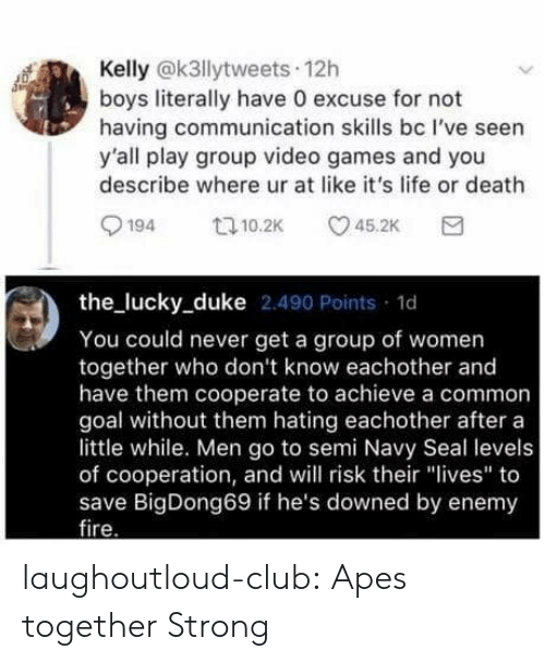 "Club, Life, and Tumblr: Kelly @k3llytweets 12h  boys literally have 0 excuse for not  having communication skills bc I've seen  y'all play group video games and you  describe where ur at like it's life or death  194 10.2 5.2K  the lucky_duke 2.490 Points 1d  You could never get a group of women  together who don't know eachother and  have them cooperate to achieve a common  goal without them hating eachother after a  little while. Men go to semi Navy Seal levels  of cooperation, and will risk their ""lives"" to  save BigDong69 if he's downed by enemy  ire laughoutloud-club:  Apes together Strong"