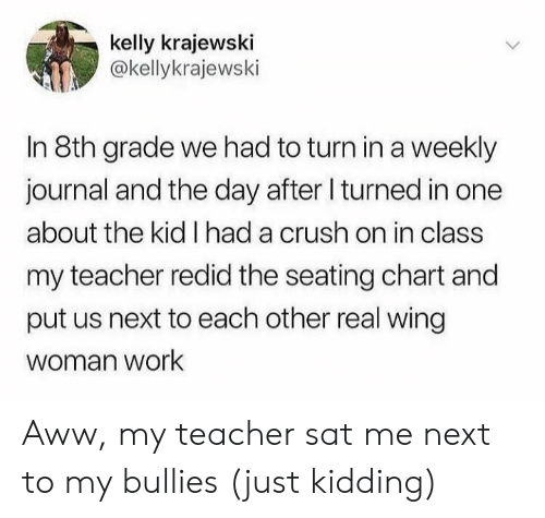 8Th: kelly krajewski  @kellykrajewski  In 8th grade we had to turn ina weekly  journal and the day after I turned in one  about the kid I had a crush on in class  my teacher redid the seating chart and  put us next to each other real wing  woman work Aww, my teacher sat me next to my bullies (just kidding)