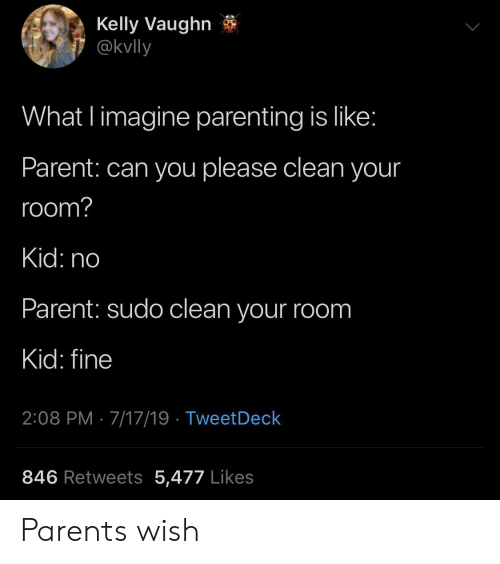 Parents, Can, and Imagine: Kelly Vaughn  @kvlly  What l imagine parenting is like:  Parent: can you please clean your  room?  Kid: no  Parent: sudo clean your room  Kid: fine  2:08 PM 7/17/19 TweetDeck  846 Retweets 5,477 Likes Parents wish