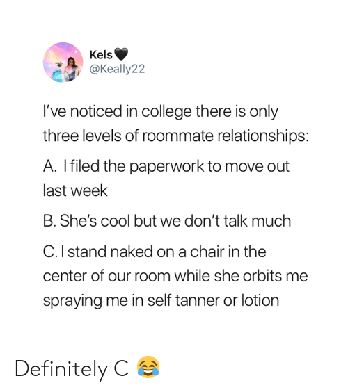 Move Out: Kels  @Keally22  've noticed in college there is only  three levels of roommate relationships:  A. Ifiled the paperwork to move out  last week  B. She's cool but we don't talk muchh  C. I stand naked on a chair in the  center of our room while she orbits me  spraying me in self tanner or lotion Definitely C 😂