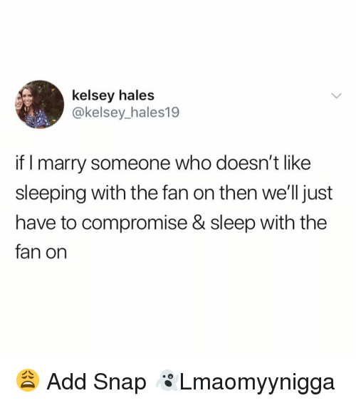 Memes, Sleeping, and Sleep: kelsey hales  @kelsey_hales19  if I marry someone who doesn't like  sleeping with the fan on then we'lljust  have to compromise & sleep with the  fan on 😩 Add Snap 👻Lmaomyynigga