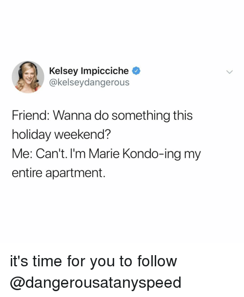 Time, Relatable, and Weekend: Kelsey Impicciche  akelseydangerous  Friend: Wanna do something this  holiday weekend?  Me: Can't. I'm Marie Kondo-ing my  entire apartment. it's time for you to follow @dangerousatanyspeed