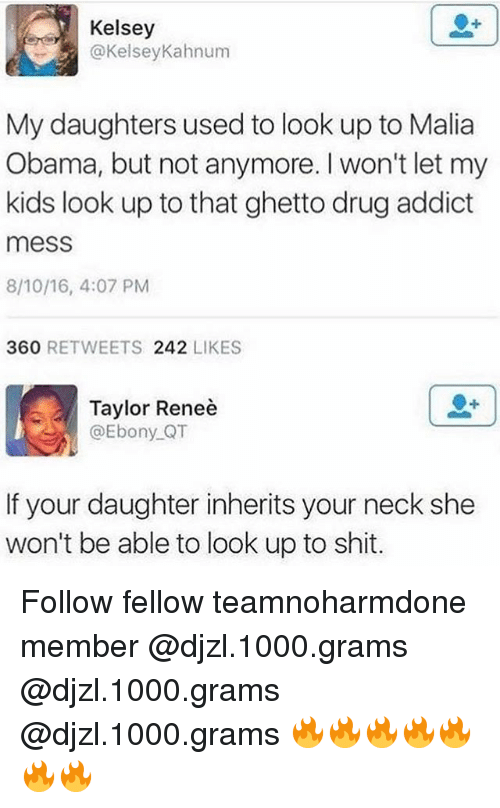 Malia Obama: Kelsey  @KelseyKahnum  My daughters used to look up to Malia  Obama, but not anymore. I won't let my  kids look up to that ghetto drug addict  mess  8/10/16, 4:07 PM  360 RETWEETS 242 LIKES  Taylor Reneè  @Ebony QT  If your daughter inherits your neck she  won't be able to look up to shit. Follow fellow teamnoharmdone member @djzl.1000.grams @djzl.1000.grams @djzl.1000.grams 🔥🔥🔥🔥🔥🔥🔥