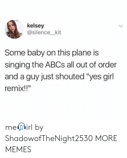 """Singing: kelsey  @silence_kit  Some baby on this plane is  singing the ABCS all out of order  and a guy just shouted """"yes girl  remix!!"""" me?irl by ShadowofTheNight2530 MORE MEMES"""