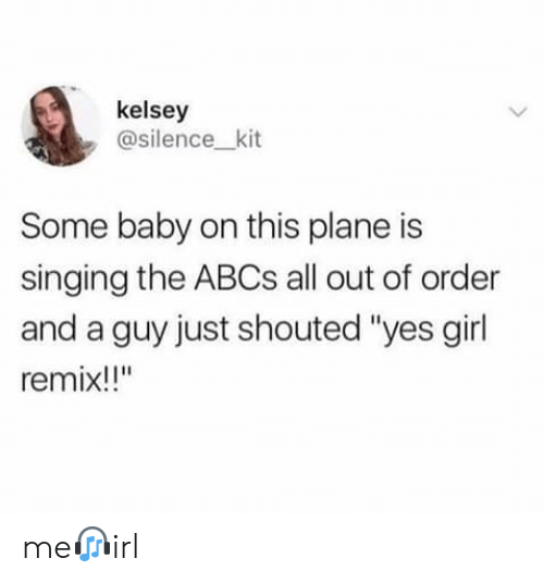 """Singing: kelsey  @silence_kit  Some baby on this plane is  singing the ABCS all out of order  and a guy just shouted """"yes girl  remix!!"""" me?irl"""
