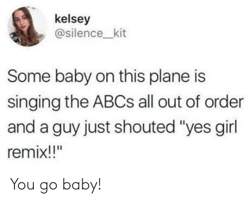 "plane: kelsey  @silence_kit  Some baby on this plane is  singing the ABCS all out of order  and a guy just shouted ""yes girl  remix!!"" You go baby!"