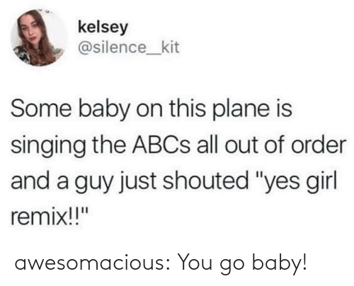 "Singing: kelsey  @silence_kit  Some baby on this plane is  singing the ABCS all out of order  and a guy just shouted ""yes girl  remix!!"" awesomacious:  You go baby!"