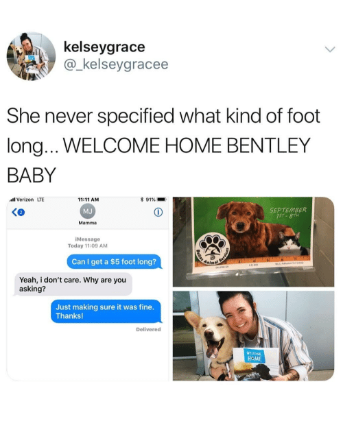 welcome-home: kelseygrace  @_kelseygracee  She never specified what kind of foot  long...WELCOME HOME BENTLEY  BABY  Verizon LTE  11:11 AM  MJ  Mamma  * 91%  SEPTEMBER  iMessage  Today 11:09 AM  Can I get a $5 foot long?  Anima  Yeah, i don't care. Why are you  asking?  Just making sure it was fine.  Thanks!  Delivered  WEVOME  HOME
