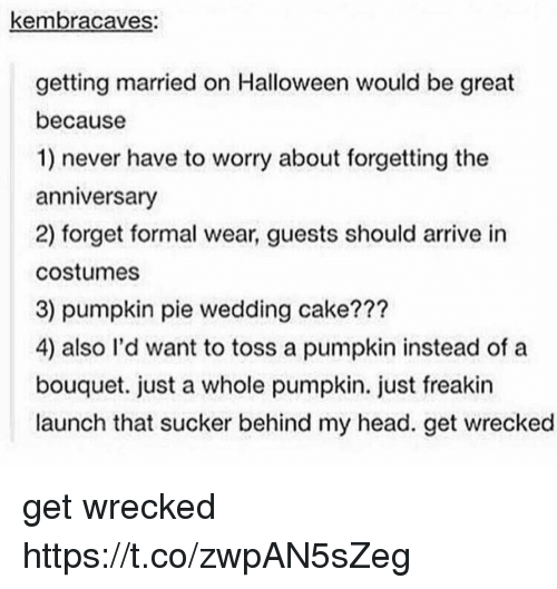 formality: kembracaves:  getting married on Halloween would be great  because  1) never have to worry about forgetting the  anniversary  2) forget formal wear, guests should arrive in  costumes  3) pumpkin pie wedding cake???  4) also l'd want to toss a pumpkin instead of a  bouquet. just a whole pumpkin. just freakin  launch that sucker behind my head. get wrecked get wrecked https://t.co/zwpAN5sZeg
