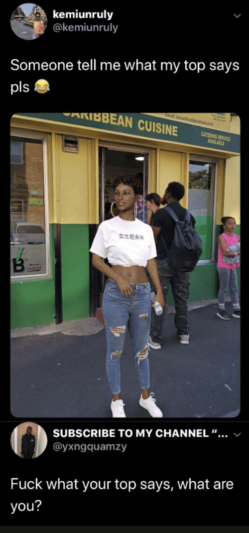 """channel: kemiunruly  @kemiunruly  Someone tell me what my top says  pls  AKIBBEAN CUISINE  Email: bsoulfood@outiook.com  CATERING SERVICE  AVAILABLE  女性是未来  Soun  SUBSCRIBE TO MY CHANNEL """"...  @yxngquamzy  Fuck what your top says, what are  you?"""