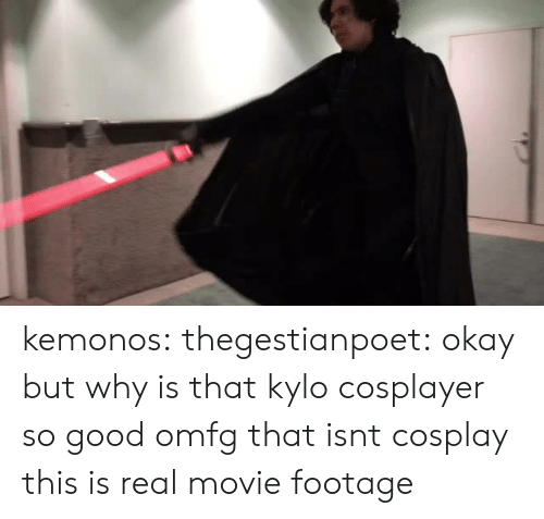 cosplayer: kemonos:  thegestianpoet: okay but why is that kylo cosplayer so good omfg  that isnt cosplay this is real movie footage