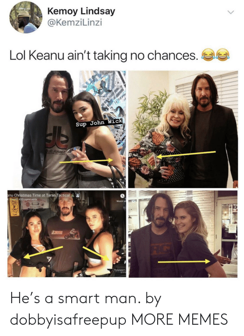 Christmas, Dank, and John Wick: Kemoy Lindsay  @KemziLinzi  Lol Keanu ain't taking no chances.  Sup John Wick  LIO JUAREZ  anu Christmas Time at Taran Tactical  views 433 comments  Watch la  TICH  ZG873 He's a smart man. by dobbyisafreepup MORE MEMES