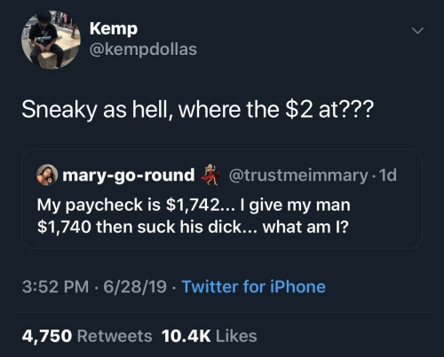 Iphone, Twitter, and Dick: Kemp  @kempdollas  Sneaky as hell, where the $2 at???  ary-go-round @trustmeimmary 1  My paycheck is $1,742... I give my man  $1,740 then suck his dick... what am 1?  3:52 PM 6/28/19 Twitter for iPhone  4,750 Retweets 10.4K Likes