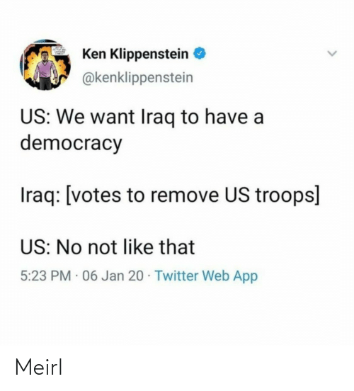We Want: Ken Klippenstein  @kenklippenstein  US: We want Iraq to have a  democracy  Iraq: [votes to remove US troops]  US: No not like that  5:23 PM · 06 Jan 20 · Twitter Web App Meirl