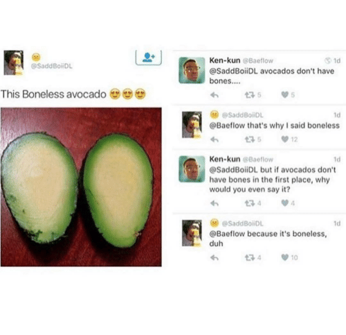 Bones: Ken-kun @Baeflow  1d  @SaddBoiDL  @SaddBoiiDL avocados don't have  bones..  This Boneless avocado  175  @SaddBoiiDL  1d  @Baeflow that's why I said boneless  12  Ken-kun @Baeflow  1d  @SaddBoiiDL but if avocados don't  have bones in the first place, why  would you even say it?  134  @SaddBoiDL  1d  @Baeflow because it's boneless,  duh  t7 4  10
