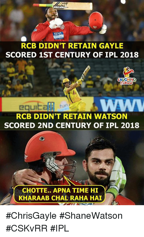 Ken, Time, and Indianpeoplefacebook: KEN  RCB DIDN'T RETAIN GAYLE  SCORED 1ST CENTURY OF IPL 2018  AUGHING  RCB DIDN'T RETAIN WATSON  SCORED 2ND CENTURY OF IPL 2018  CHOTTE.. APNA TIME HI  KHARAAB CHAL RAHA HAI #ChrisGayle #ShaneWatson #CSKvRR #IPL