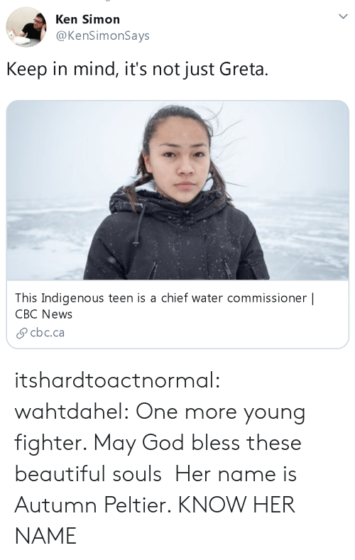 Simon: Ken Simon  @KenSimonSays  Keep in mind, it's not just Greta  This Indigenous teen is a chief water commissioner |  CBC News  cbc.ca itshardtoactnormal: wahtdahel:   One more young fighter. May God bless these beautiful souls   Her name is Autumn Peltier. KNOW HER NAME