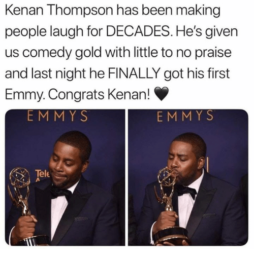 Comedy, Been, and Got: Kenan Thompson has been making  people laugh for DECADES. He's given  us comedy gold with little to no praise  and last night he FINALLY got his first  Emmy. Congrats Kenan!  EMMYS  EMMYS  Tele