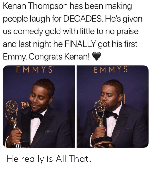 decades: Kenan Thompson has been making  people laugh for DECADES. He's given  us comedy gold with little to no praise  and last night he FINALLY got his first  Emmy. Congrats Kenan!  EMMYS  EMMYS  Tele He really is All That.