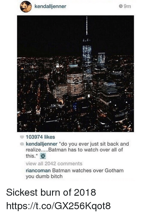 "Batman, Bitch, and Dumb: kendalljenner  o 9m  103974 likes  kendalljenner ""do you ever just sit back and  realize.....Batman has to watch over all of  this.""  view all 2042 comments  riancoman Batman watches over Gotham  you dumb bitch Sickest burn of 2018 https://t.co/GX256Kqot8"