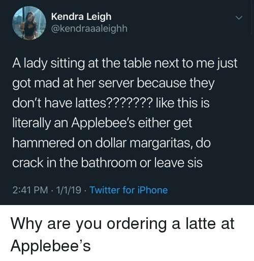 Applebee's: Kendra Leigh  @kendraaaleighh  A lady sitting at the table next to me just  got mad at her server because they  don't have lattes??????? like this is  literally an Applebee's either get  hammered on dollar margaritas, do  crack in the bathroom or leave sis  2:41 PM 1/1/19 Twitter for iPhone Why are you ordering a latte at Applebee's