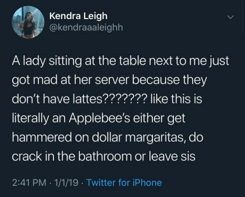 Applebee's: Kendra Leigh  @kendraaaleighh  A lady sitting at the table next to me just  got mad at her server because they  don't have lattes??????? like this is  literally an Applebee's either get  hammered on dollar margaritas, do  crack in the bathroom or leave sis  2:41 PM 1/1/19 Twitter for iPhone