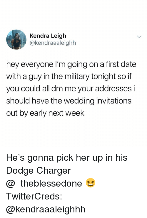 invitations: Kendra Leigh  @kendraaaleighh  hey everyone I'm going on a first date  with a guy in the military tonight so if  you could all dm me your addresses i  should have the wedding invitations  out by early next week He's gonna pick her up in his Dodge Charger @_theblessedone 😆 TwitterCreds: @kendraaaleighhh