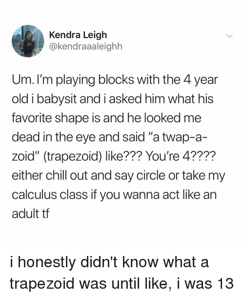 """calculus: Kendra Leigh  @kendraaaleighh  Um. I'm playing blocks with the 4 year  old i babysit and i asked him what his  favorite shape is and he looked me  dead in the eye and said """"a twap-a-  zoid"""" (trapezoid) like??? You're 4????  either chill out and say circle or take my  calculus class if you wanna act like an  adult tf i honestly didn't know what a trapezoid was until like, i was 13"""