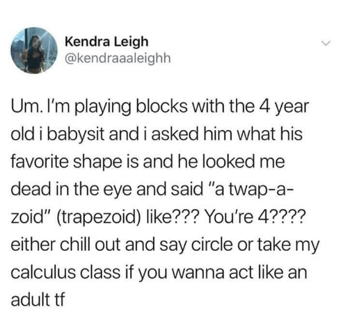 """calculus: Kendra Leigh  @kendraaaleighh  Um. I'm playing blocks with the 4 year  old i babysit and i asked him what his  favorite shape is and he looked me  dead in the eye and said """"a twap-a-  zoid"""" (trapezoid) like??? You're 4????  either chill out and say circle or take my  calculus class if you wanna act like an  adult tf"""