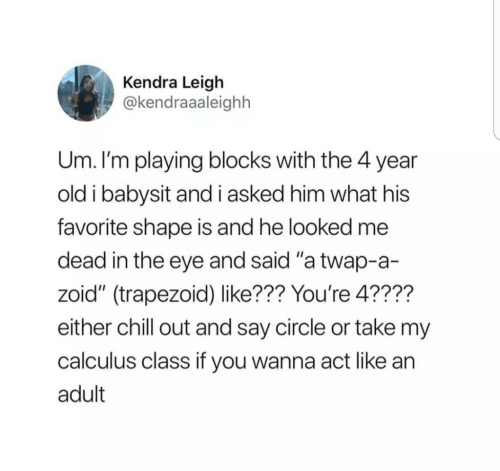 "Im Playing: Kendra Leigh  @kendraaaleighh  Um. I'm playing blocks with the 4 year  old i babysit and i asked him what his  favorite shape is and he looked me  dead in the eye and said ""a twap-a-  zoid"" (trapezoid) like??? You're 4????  either chill out and say circle or take my  calculus class if you wanna act like an  adult"
